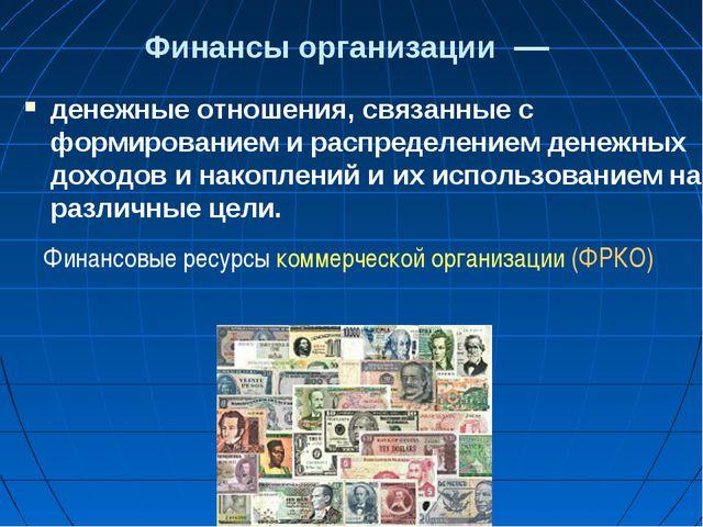Финансы организации— денежные отношения, связанные с формированием и распре...