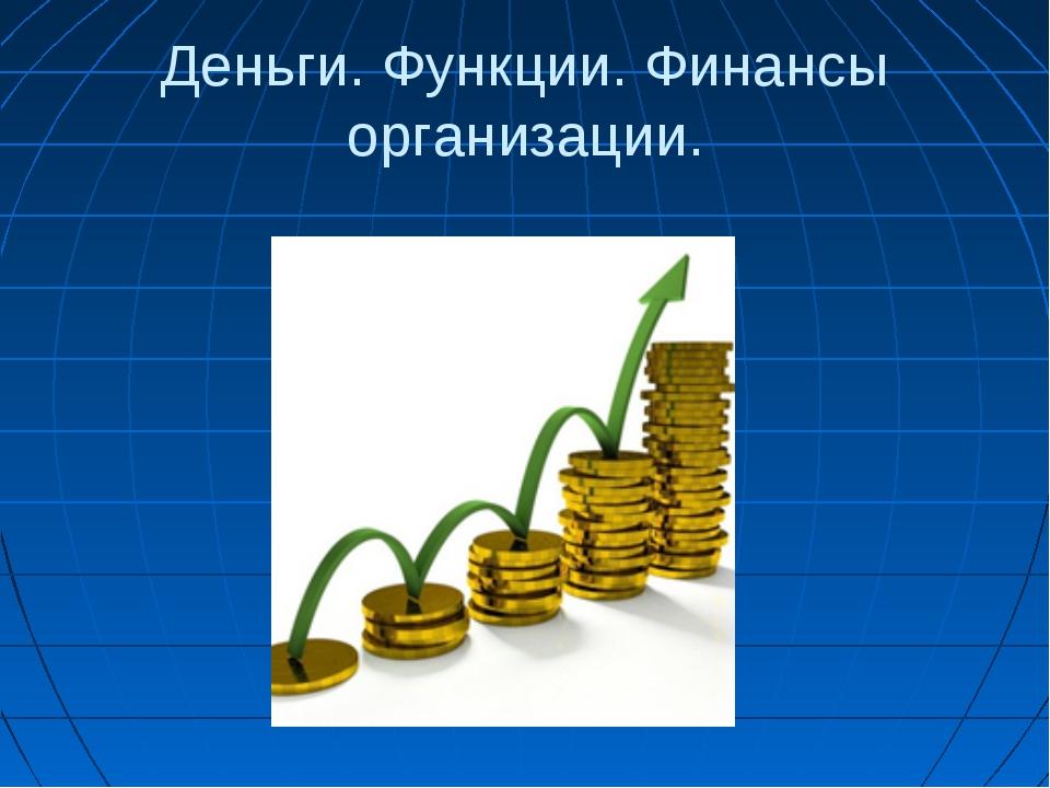 Деньги. Функции. Финансы организации.