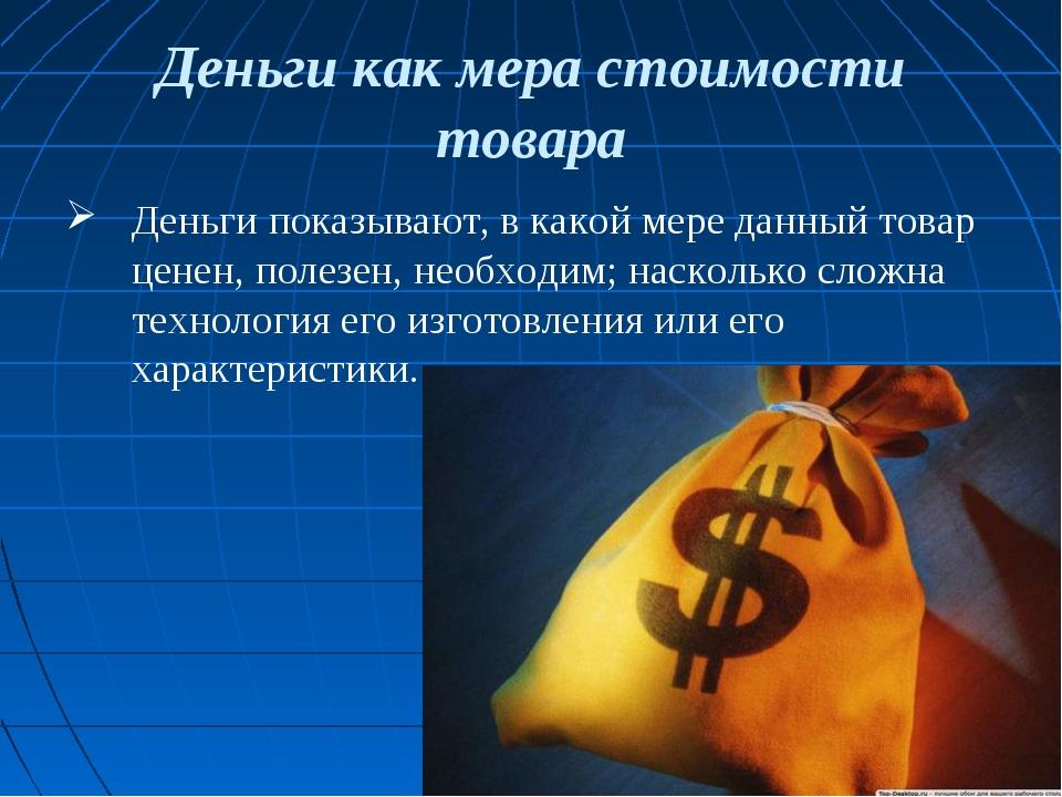 Деньги как мера стоимости товара Деньги показывают, в какой мере данный товар...