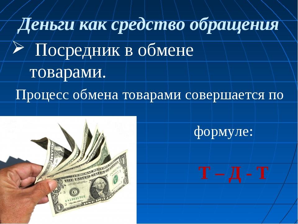 Деньги как средство обращения Посредник в обмене товарами. Процесс обмена тов...
