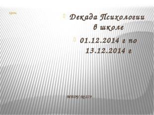 МБОУ № 279 Цель: Декада Психологии в школе 01.12.2014 г по 13.12.2014 г