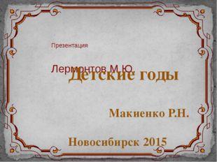 Презентация Лермонтов М.Ю. Детские годы Макиенко Р.Н. Новосибирск 2015