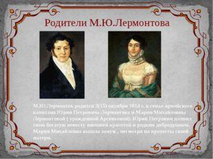 Родители М.Ю.Лермонтова М.Ю.Лермонтов родился 3(15) октября 1814 г. в семье а
