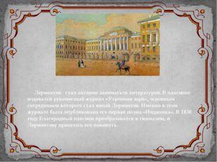 Лермонтов стал активно заниматься литературой. В пансионе издавался рукописны