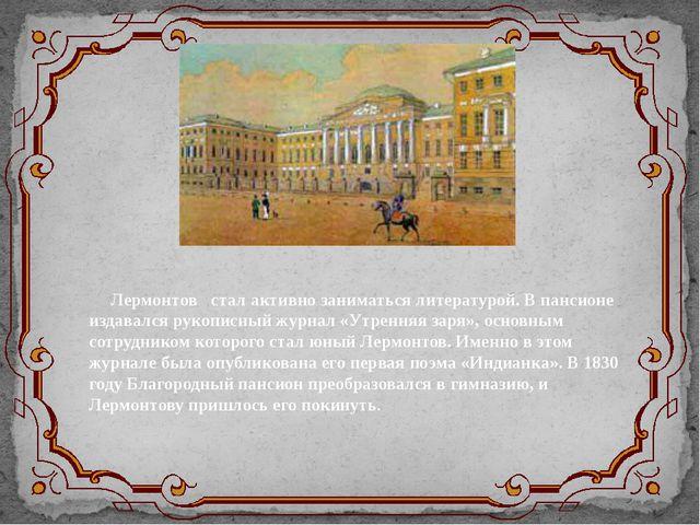 Лермонтов стал активно заниматься литературой. В пансионе издавался рукописны...