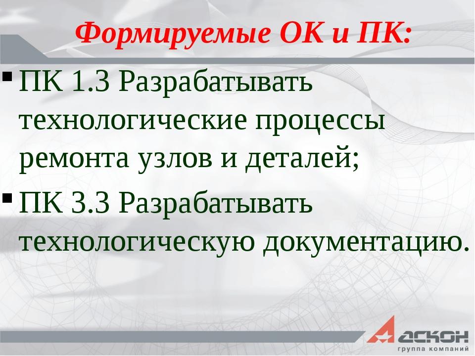 Формируемые ОК и ПК: ПК 1.3 Разрабатывать технологические процессы ремонта уз...