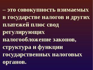 Налоговая система РФ: – это совокупность взимаемых в государстве налогов и д