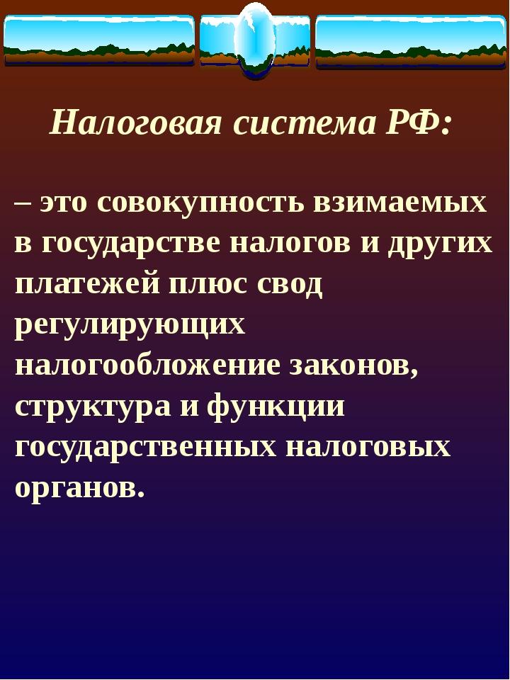 Налоговая система РФ: – это совокупность взимаемых в государстве налогов и д...