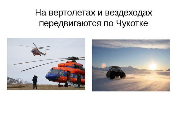 На вертолетах и вездеходах передвигаются по Чукотке