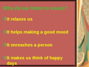 Why do we listen to music? it relaxes us It helps making a good mood It enrea