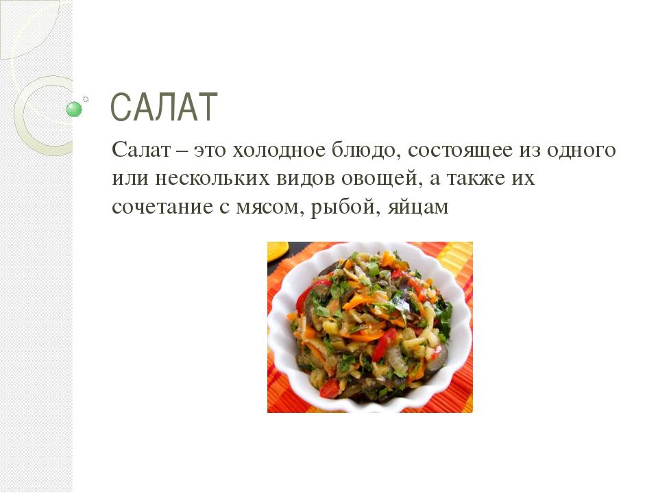 САЛАТ Салат – это холодное блюдо, состоящее из одного или нескольких видов ов...