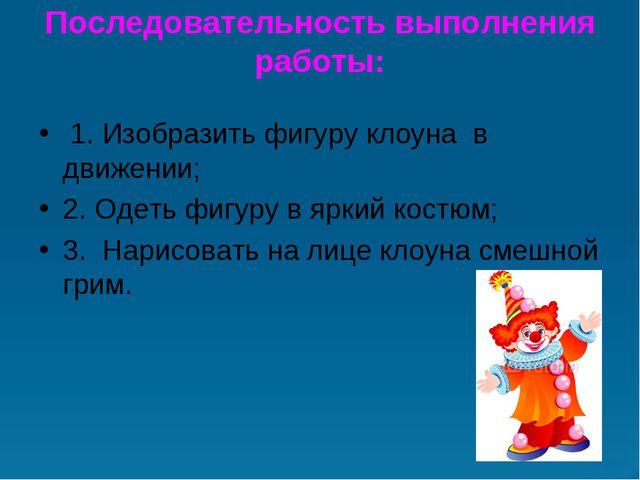 Последовательность выполнения работы: 1. Изобразить фигуру клоуна в движени...