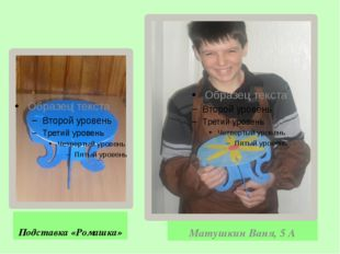 Подставка «Ромашка» Матушкин Ваня, 5 А