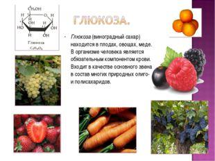 Глюкоза (виноградный сахар) находится в плодах, овощах, меде. В организме чел
