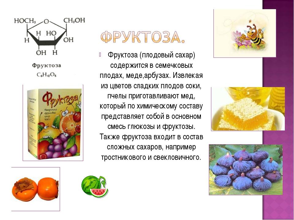 Фруктоза (плодовый сахар) содержится в семечковых плодах, меде,арбузах. Извле...