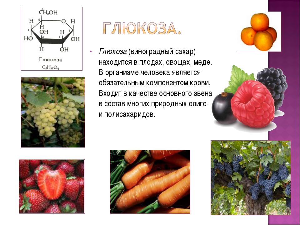 Глюкоза (виноградный сахар) находится в плодах, овощах, меде. В организме чел...
