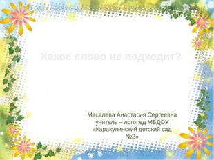 Масалева Анастасия Сергеевна учитель – логопед МБДОУ «Каракулинский детский с