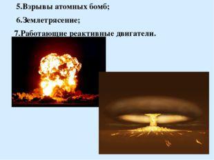 5.Взрывы атомных бомб; 6.Землетрясение; 7.Работающие реактивные двигатели.