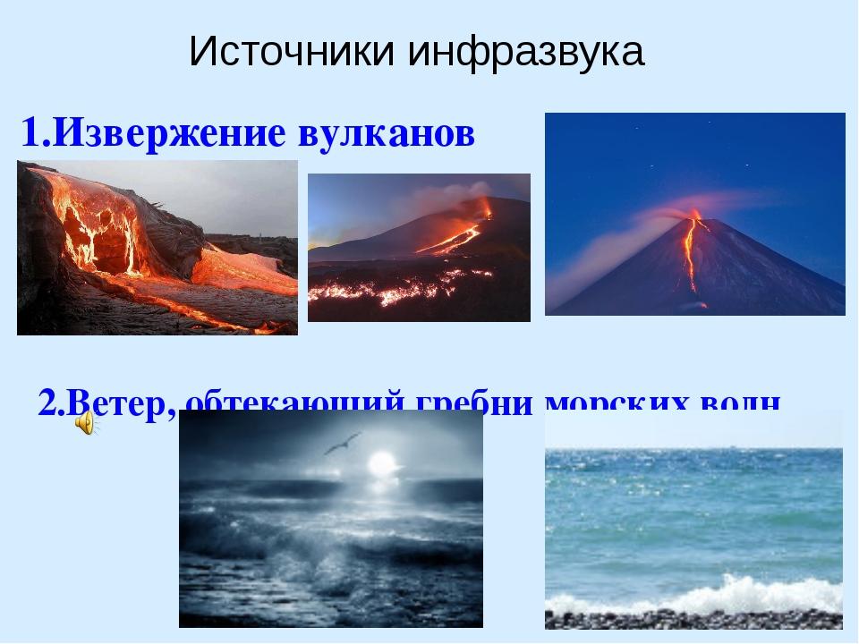 1.Извержение вулканов 2.Ветер, обтекающий гребни морских волн Источники инфр...