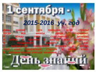 2015-2016 уч. год День знаний - это праздник всей страны! Когда все школы две