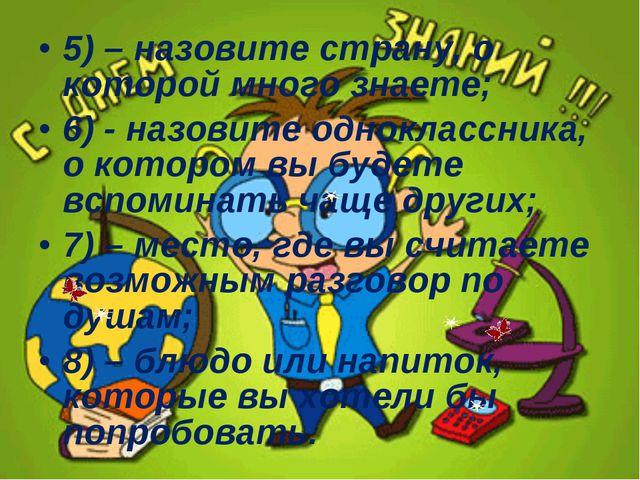 5) – назовите страну, о которой много знаете; 6) - назовите одноклассника, о...