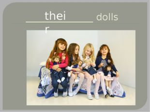______________ dolls their