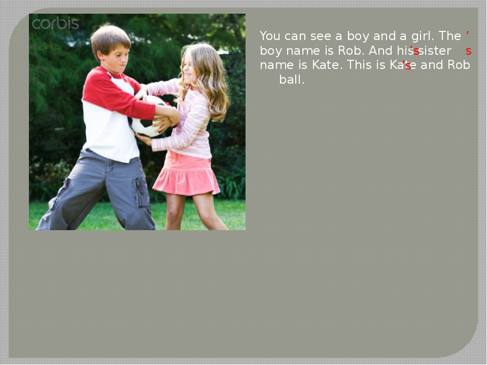 You can see a boy and a girl. The boy name is Rob. And his sister name is Kat...