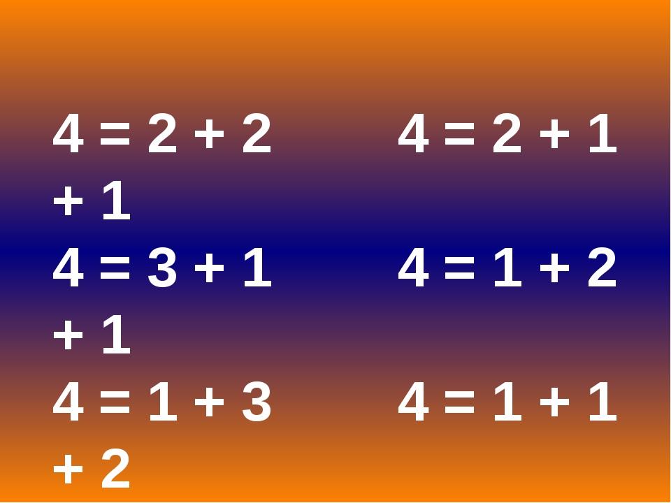 4 = 2 + 2 4 = 2 + 1 + 1 4 = 3 + 1 4 = 1 + 2 + 1 4 = 1 + 3 4 = 1 + 1 + 2 4 = 1...