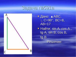 Задача №591а Дано: ▲АВС, ∟С=90°, ВС=8, АВ=17 Найти: sin A, cos A , tg A, sin