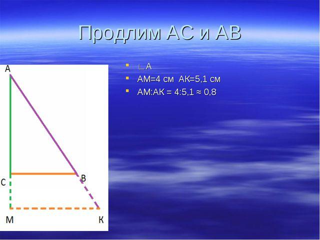 Продлим АС и АВ ∟А АМ=4 см АК=5,1 см АМ:АК = 4:5,1 ≈ 0,8