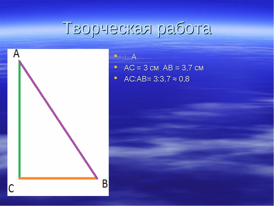 Творческая работа ∟А АС = 3 см АВ = 3,7 см АС:АВ= 3:3,7 ≈ 0,8