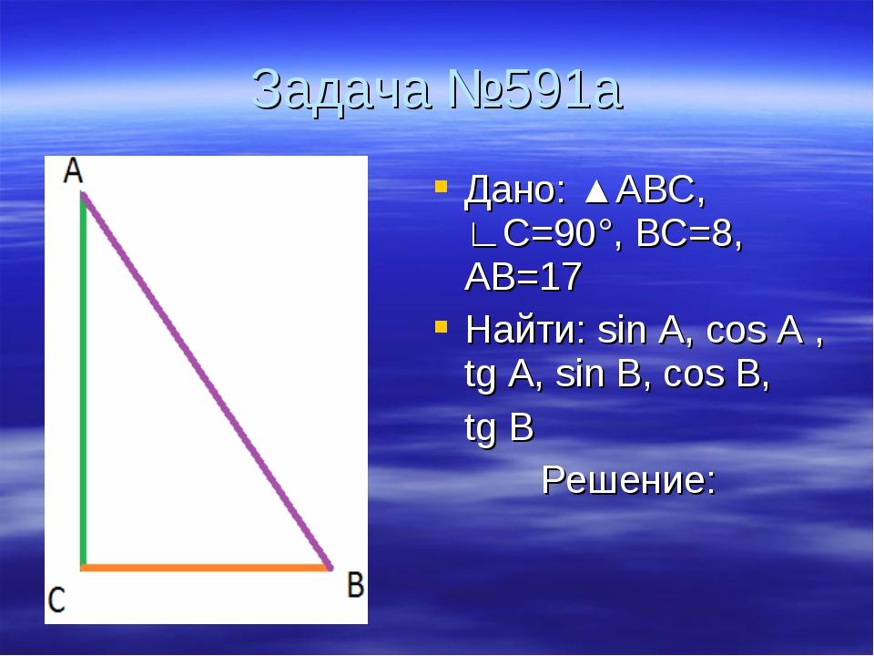 Задача №591а Дано: ▲АВС, ∟С=90°, ВС=8, АВ=17 Найти: sin A, cos A , tg A, sin...