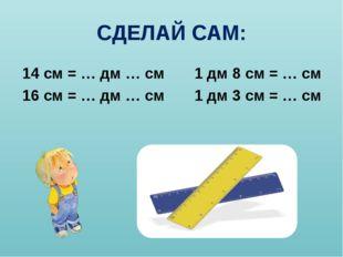 СДЕЛАЙ САМ: 14 см = … дм … см 1 дм 8 см = … см 16 см = … дм … см 1 дм 3 см =