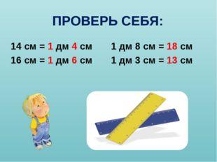 ПРОВЕРЬ СЕБЯ: 14 см = 1 дм 4 см 1 дм 8 см = 18 см 16 см = 1 дм 6 см 1 дм 3 см