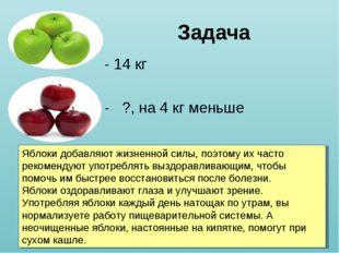 Задача - 14 кг - ?, на 4 кг меньше Яблоки добавляют жизненной силы, поэтому и