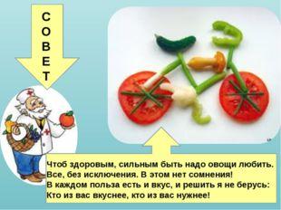 Чтоб здоровым, сильным быть надо овощи любить. Все, без исключения. В этом н