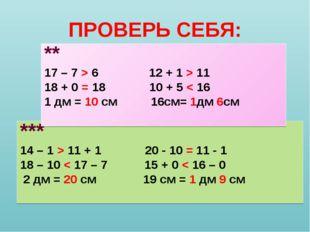 ПРОВЕРЬ СЕБЯ: *** 14 – 1 > 11 + 1 20 - 10 = 11 - 1 18 – 10 < 17 – 7 15 + 0 <