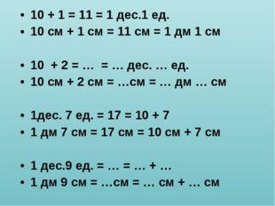 10 + 1 = 11 = 1 дес.1 ед. 10 см + 1 см = 11 см = 1 дм 1 см 10 + 2 = … = … дес