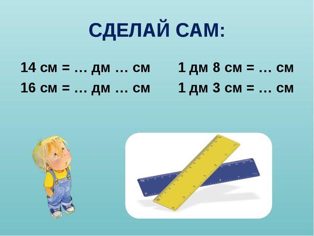 СДЕЛАЙ САМ: 14 см = … дм … см 1 дм 8 см = … см 16 см = … дм … см 1 дм 3 см =...