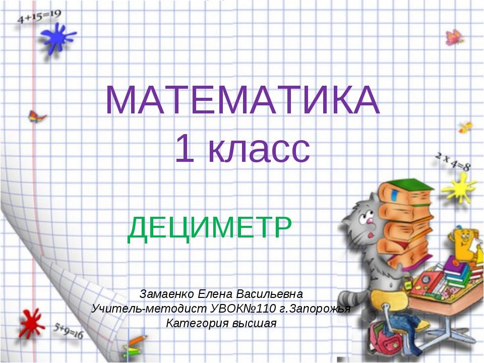 МАТЕМАТИКА 1 класс ДЕЦИМЕТР Замаенко Елена Васильевна Учитель-методист УВОК№1...