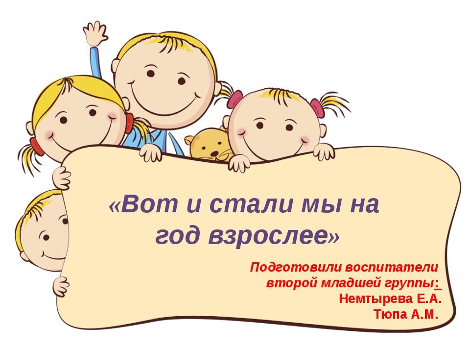 Подготовили воспитатели второй младшей группы: Немтырева Е.А. Тюпа А.М. «Вот...