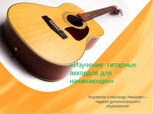 «Изучение гитарных аккордов для начинающих» Журавлёв Александр Иванович – пед
