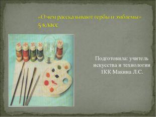 Подготовила: учитель искусства и технологии 1КК Макина Л.С.