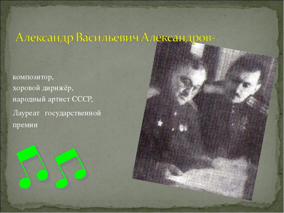 композитор, хоровой дирижёр, народный артист СССР, Лауреат государственной пр...