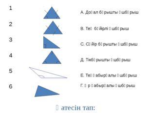 Қатесін тап: 1 А. Доғал бұрышты үшбұрыш 2 В. Тең бүйірлі үшбұрыш 3 С. Сүйір