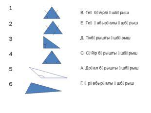 1 В. Тең бүйірлі үшбұрыш 2 Е. Тең қабырғалы үшбұрыш 3 Д. Тікбұрышты үшбұрыш