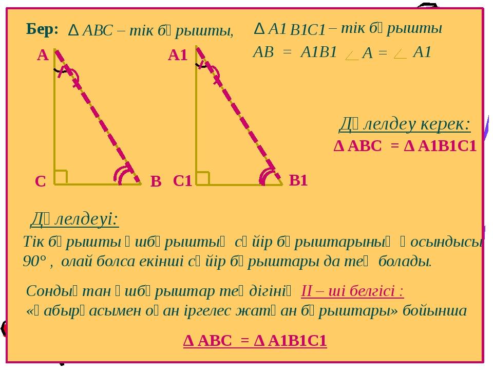 Бер: В А ∆ А1 С С1 В1 АВ = А1В1 Тік бұрышты үшбұрыштың сүйір бұрыштарының қо...