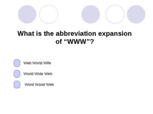 "What is the abbreviation expansion of ""WWW""? Web World Wife World Wide Web Wo"