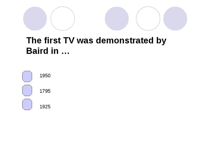 The first TV was demonstrated by Baird in … 1795 1925 1950