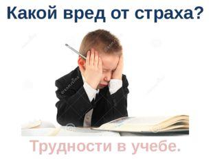 Какой вред от страха? Трудности в учебе.